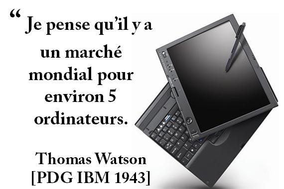 """ Je pense qu'il y a un marché mondial pour environ 5 ordinateurs. Thomas Watson [PDG IBM 1943]"