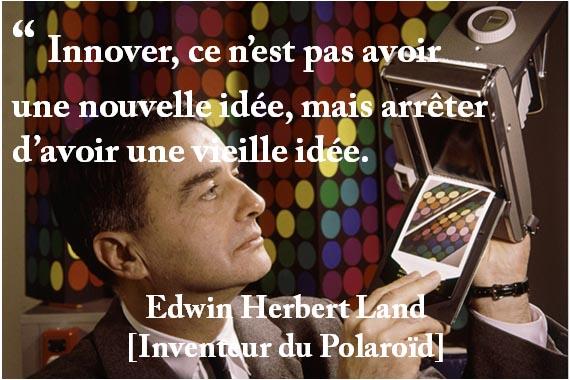 """"""" Innover, ce n'est pas avoir une nouvelle idée, mais arrêter d'avoir une vieille idée. Edwin Herbert Land [Inventeur du Polaroïd]"""
