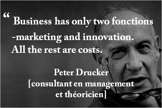 """ Business has only two fonctions  -marketing and innovation.  All the rest are costs. Peter Drucker [consultant en management et théoricien]"