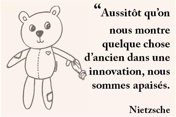 """""""Aussitôt qu'on nous montre quelque chose d'ancien dans une innovation, nous sommes apaisés. Nietzsche"""