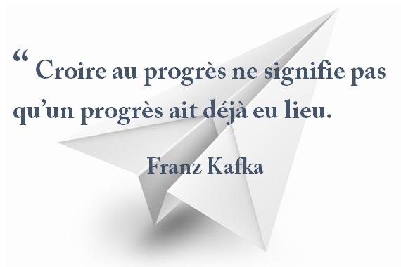 """"""" Croire au progrès ne signifie pas qu'un progrès ait déjà eu lieu. Franz Kafka"""