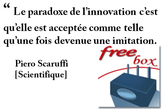 """"""" Le paradoxe de l'innovation c'est qu'elle est acceptée comme telle qu'une fois devenue une imitation. Piero Scaruffi [Scientifique]"""