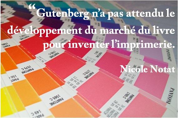 """""""Gutenberg n'a pas attendu le développement du marché du livre pour inventer l'imprimerie. Nicole Notat"""