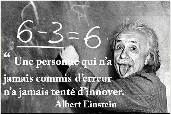 """ Une personne qui n'a jamais commis d'erreur n'a jamais tenté d'innover. Albert Einstein"